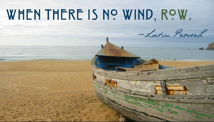 When there is no wind, row.